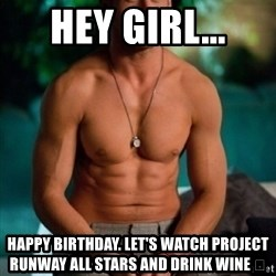 Shirtless Ryan Gosling - Hey Girl... Happy birthday. Let's watch Project runway All Stars and drink wine 🍷