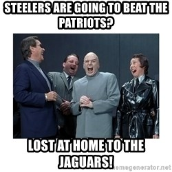 Dr. Evil Laughing - Steelers are going to beat the Patriots?  Lost at home to the Jaguars!
