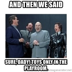 Dr. Evil Laughing - and then we said sure, dady! toys only in the playroom.