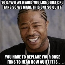 xzibit-yo-dawg - yo dawg we heard you like quiet CPU fans so we made this one so quiet  you have to replace your case fans to hear how quiet it is