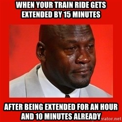 crying michael jordan - When your train ride gets extended by 15 minutes After being extended for an hour and 10 minutes already