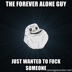 Forever Alone - The forever alone guy Just wanted to fuck someone
