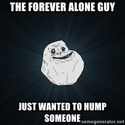 Forever Alone - The forever alone guy Just wanted to hump someone