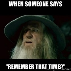"""no memory gandalf - when someone says """"remember that time?"""""""