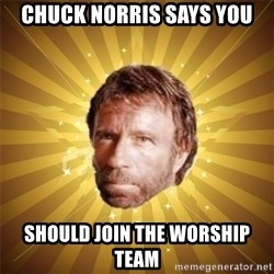 Chuck Norris Advice - Chuck norris says you should join the worship team