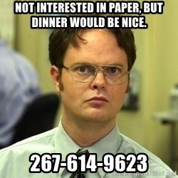 Dwight Schrute - Not interested in paper, but dinner would be nice. 267-614-9623