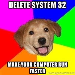 Advice Dog - delete system 32 MAKE YOUR COMPUTER RUN FASTER