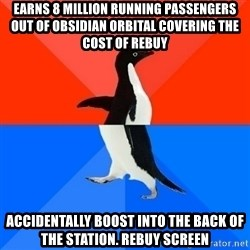 Socially Awesome Awkward Penguin - earns 8 million running passengers out of obsidian Orbital covering the cost of rebuy accidentally boost into the back of the station. rebuy screen