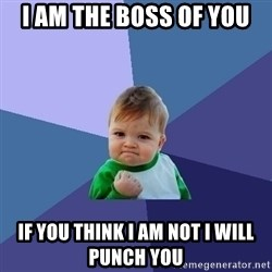 Success Kid - I am the boss of you If you think I am not I will punch you