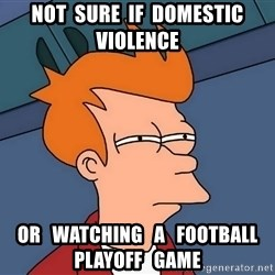 Futurama Fry - NOT  SURE  IF  DOMESTIC  VIOLENCE OR   WATCHING   A   FOOTBALL   PLAYOFF   GAME