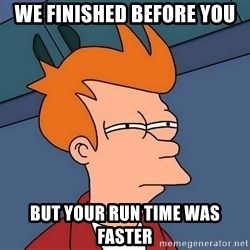 Futurama Fry - We finished before you But your run time was faster