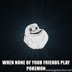 Forever Alone - when none of your friends play pokemon