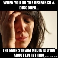 First World Problems - When you do the research & discover... the main stream media is lying about EVERYTHING