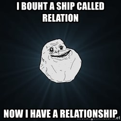 Forever Alone - i bouht a ship called relation now i have a relationship