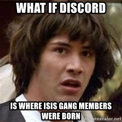 Conspiracy Keanu - what if discord is where Isis gang members were born