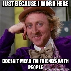 Willy Wonka - Just because I work here doesn't mean I'm friends with people