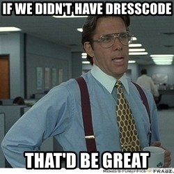 That would be great - if we didn't have dresscode that'd be great