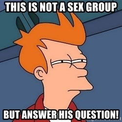 Futurama Fry - This is not a sex group  But answer his question!