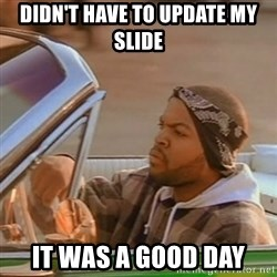 Good Day Ice Cube - DIDN'T HAVE TO UPDATE MY SLIDE IT WAS A GOOD DAY