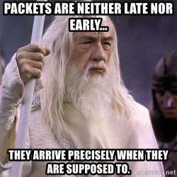 White Gandalf - Packets are neither late nor early... They arrive precisely when they are supposed to.