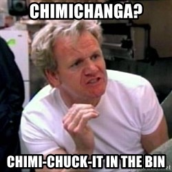Gordon Ramsay - Chimichanga? Chimi-Chuck-It In The Bin