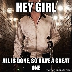 Ryan Gosling  - Hey girl All is done, so have a great one