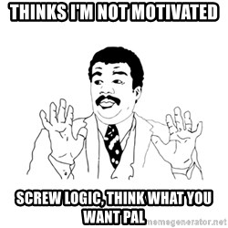 we got a badass over here - Thinks I'm not motivated Screw logic, think what you want pal