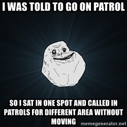 Forever Alone - I was told to go on patrol so i sat in one spot and called in patrols for different area without moving