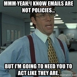 Office Space Boss - mmm yeah, i know emails are not policies... but i'm going to need you to act like they are.