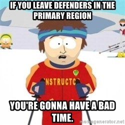 Bad time ski instructor 1 - If you leave defenders in the Primary Region You're gonna have a bad time.