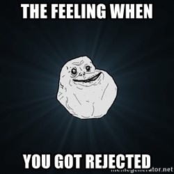 Forever Alone - the feeling when you got rejected