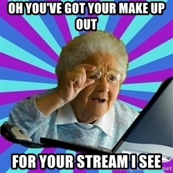 old lady - oh you've got your make up out for your stream i see