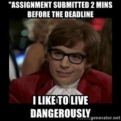 """Dangerously Austin Powers - """"Assignment submitted 2 mins before the deadline I like to live dangerously"""