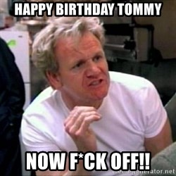 Gordon Ramsay - Happy birthday Tommy Now f*ck off!!