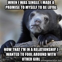 Confession Bear - When i was single, i made a promise to myself to be loyal Now that i'm in a relationship, i wanted to fool around with other girl