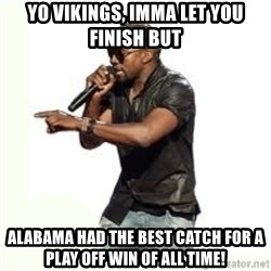 Imma Let you finish kanye west - Yo Vikings, Imma let you finish but Alabama had the best catch for a play off win of all time!