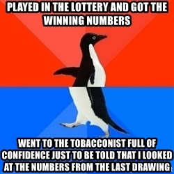 Socially Awesome Awkward Penguin - Played in the lottery and got the winning numbers Went to the tobacconist full of confidence just to be told that i looked at the numbers from the last drawing