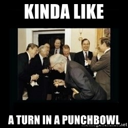 Rich Men Laughing - kinda like  a turn in a punchbowl