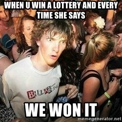 -Sudden Clarity Clarence - When u win a lottery and every time she says We won it