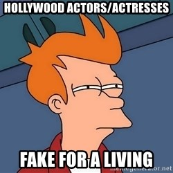 Futurama Fry - Hollywood actors/actresses fake for a living