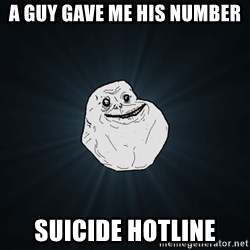 Forever Alone - a guy gave me his number suicide hotline