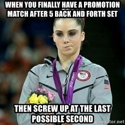 McKayla Maroney Not Impressed - When you finally have a promotion match after 5 back and forth set Then screw up at the last possible second
