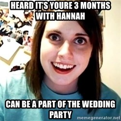 Overly Obsessed Girlfriend - Heard it's youre 3 months with Hannah  Can be a part of the wedding party