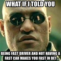What If I Told You - What if I told you Being fast driver and not having a fast car makes you fast in DE1