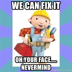 bob the builder - We can fix it Oh,your face..... Nevermind