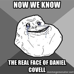 Forever Alone - now we know the real face of Daniel covell