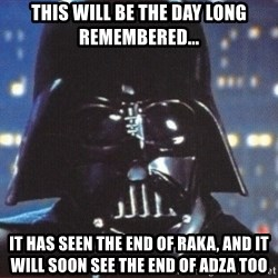 Darth Vader - THIS WILL BE THE DAY LONG REMEMBERED... IT HAS SEEN THE END OF RAKA, AND IT WILL SOON SEE THE END OF ADZA TOO