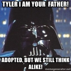 Darth Vader - Tyler I am your  father! Adopted, but we still think alike!