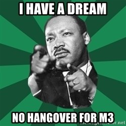 Martin Luther King jr.  - I HAVE A DREAM No hangover for M3