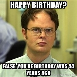 Dwight Schrute - Happy Birthday? FALSE: You're Birthday was 44 years ago